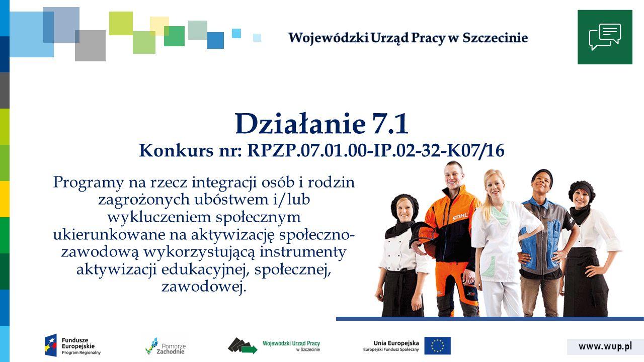 www.wup.pl Działanie 7.1 Konkurs nr: RPZP.07.01.00-IP.02-32-K07/16 Programy na rzecz integracji osób i rodzin zagrożonych ubóstwem i/lub wykluczeniem społecznym ukierunkowane na aktywizację społeczno- zawodową wykorzystującą instrumenty aktywizacji edukacyjnej, społecznej, zawodowej.