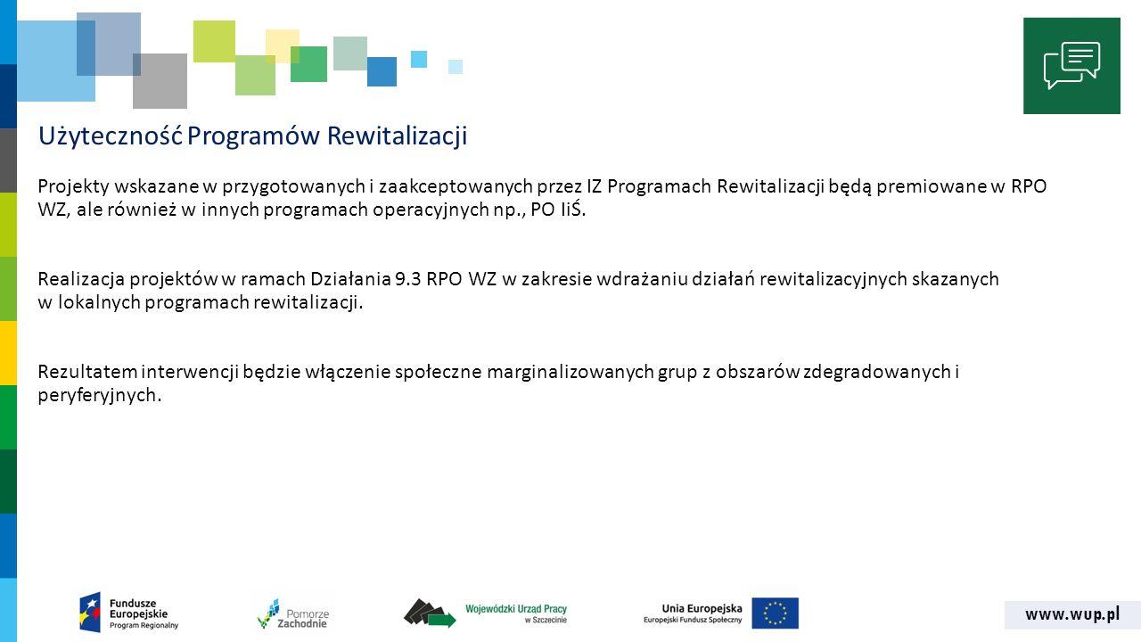 www.wup.pl Użyteczność Programów Rewitalizacji Projekty wskazane w przygotowanych i zaakceptowanych przez IZ Programach Rewitalizacji będą premiowane w RPO WZ, ale również w innych programach operacyjnych np., PO IiŚ.