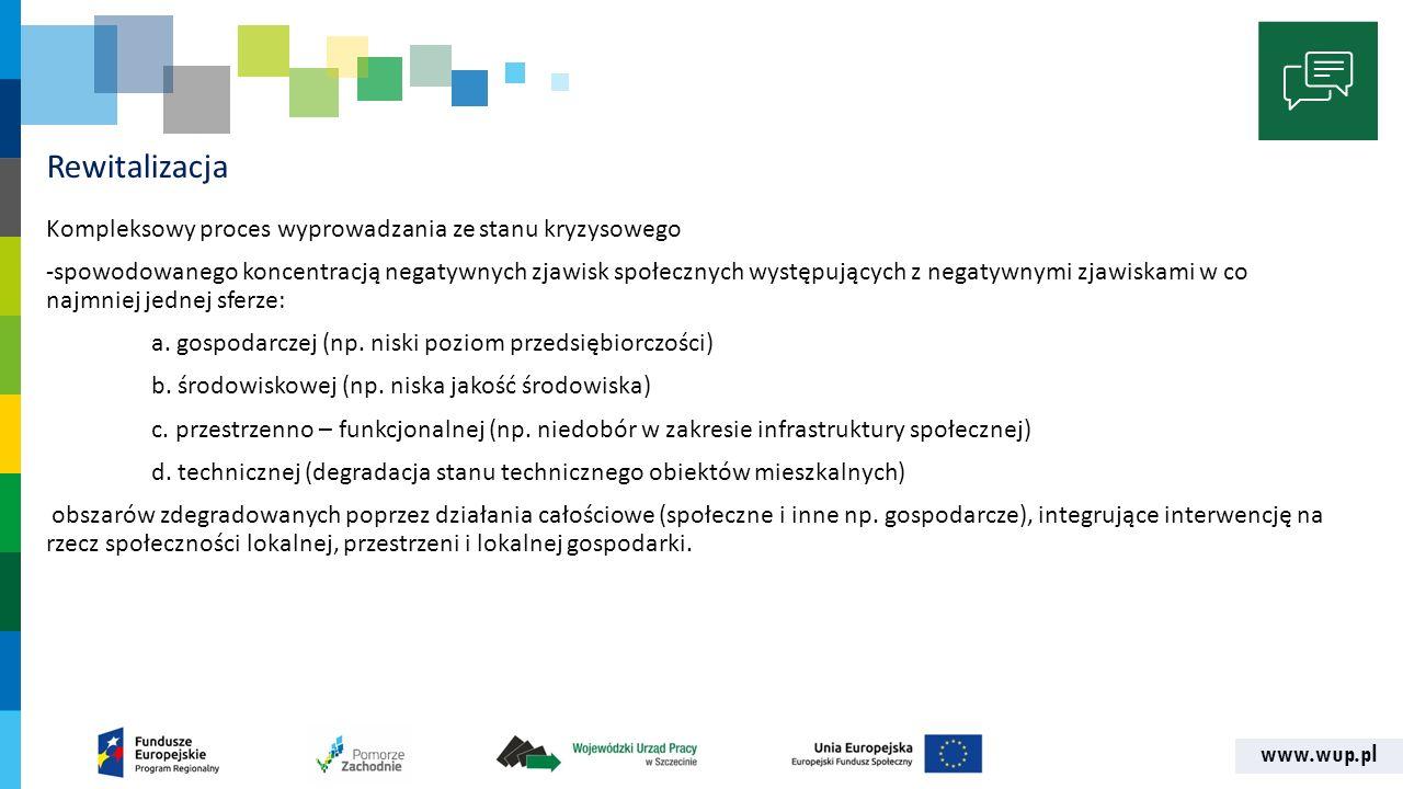 www.wup.pl Cechy rewitalizacji -Działa na rzecz społeczności lokalnej, przestrzeni, gospodarki -Skoncentrowana terytorialnie -Zaplanowana oraz zintegrowana poprzez programy rewitalizacji -Zakłada optymalne wykorzystanie specyficznych uwarunkowań danego obszaru i wzmocnienie lokalnych potencjałów -Realizacja przez interesariuszy we współpracy ze społecznością lokalną -Wieloletni proces