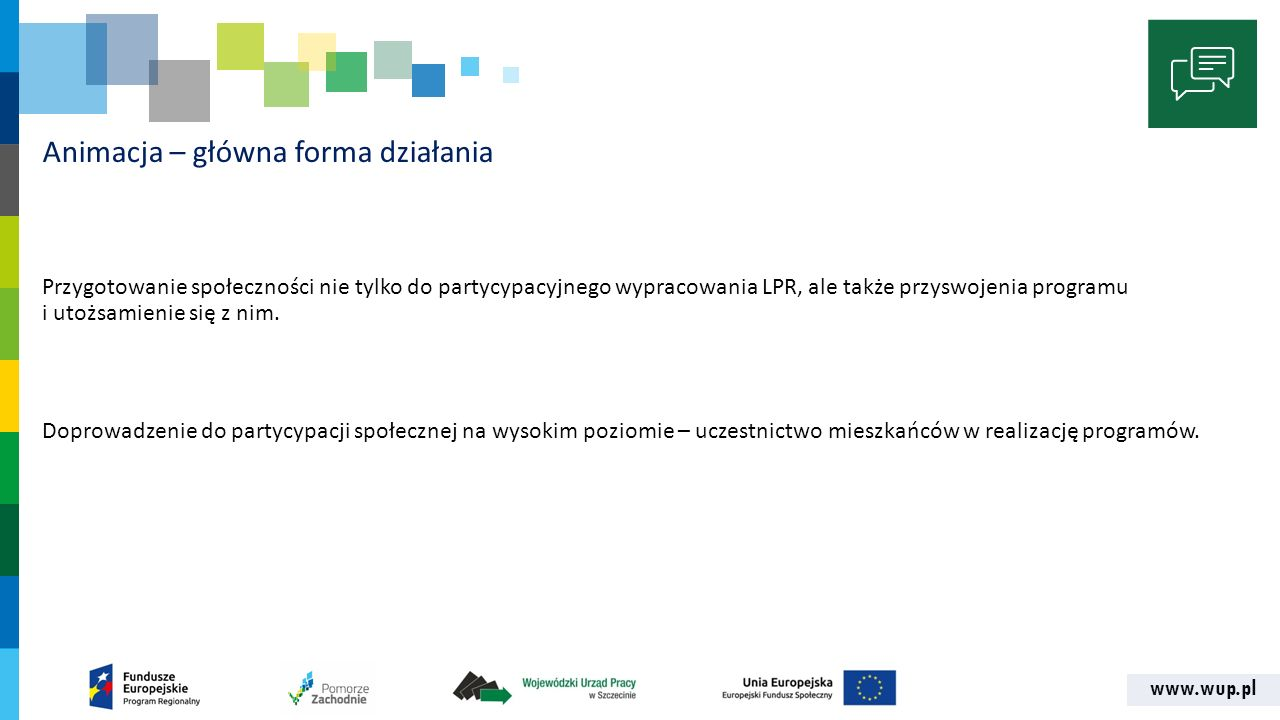 www.wup.pl Animacja – główna forma działania Przygotowanie społeczności nie tylko do partycypacyjnego wypracowania LPR, ale także przyswojenia programu i utożsamienie się z nim.