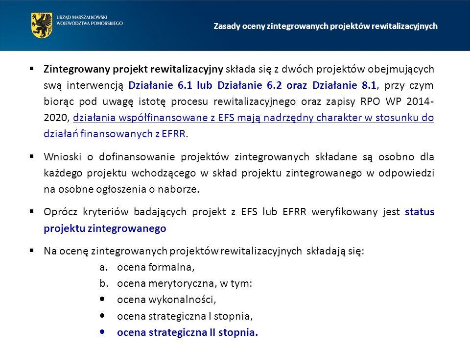  Zintegrowany projekt rewitalizacyjny składa się z dwóch projektów obejmujących swą interwencją Działanie 6.1 lub Działanie 6.2 oraz Działanie 8.1, przy czym biorąc pod uwagę istotę procesu rewitalizacyjnego oraz zapisy RPO WP 2014- 2020, działania współfinansowane z EFS mają nadrzędny charakter w stosunku do działań finansowanych z EFRR.
