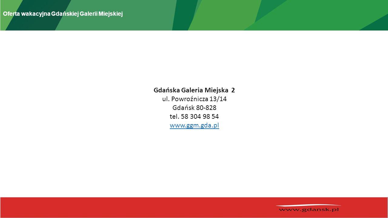 Oferta wakacyjna Gdańskiej Galerii Miejskiej Gdańska Galeria Miejska 2 ul. Powroźnicza 13/14 Gdańsk 80-828 tel. 58 304 98 54 www.ggm.gda.pl