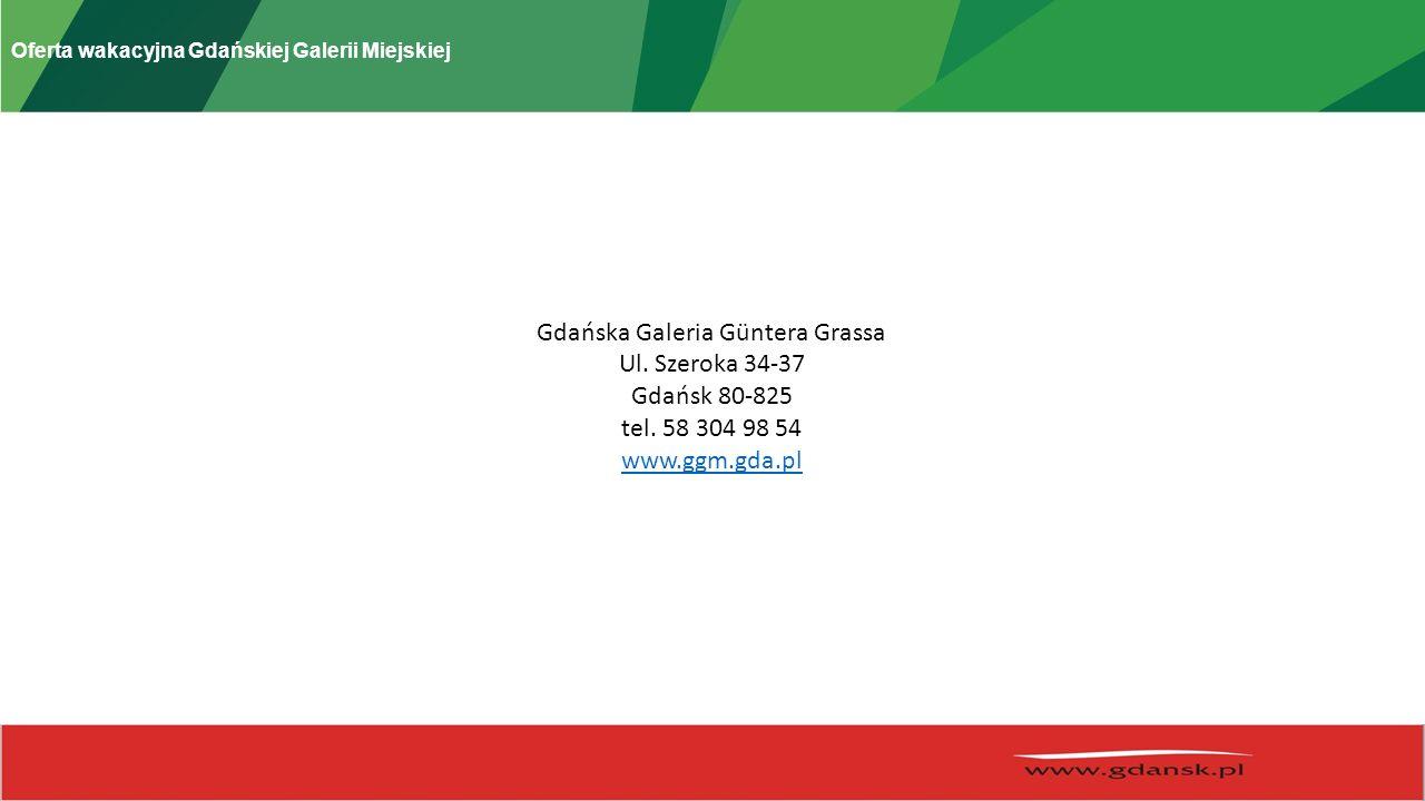 Oferta wakacyjna Gdańskiej Galerii Miejskiej Gdańska Galeria Güntera Grassa Ul. Szeroka 34-37 Gdańsk 80-825 tel. 58 304 98 54 www.ggm.gda.pl