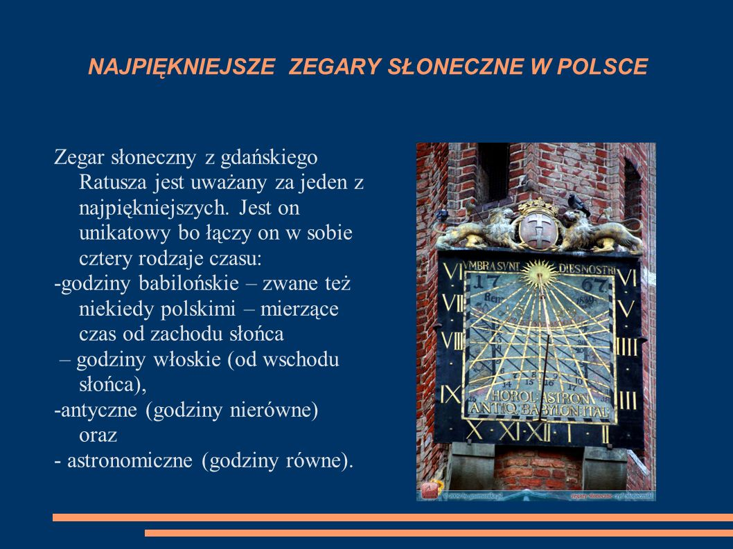 ZEGARY SŁONECZNE W POLSCE Pierwszy zegar słoneczny w Polsce pochodzi z XIV w. Znajdował się na kościele w Stróżyskach. Wskazówki nie zachowały się do