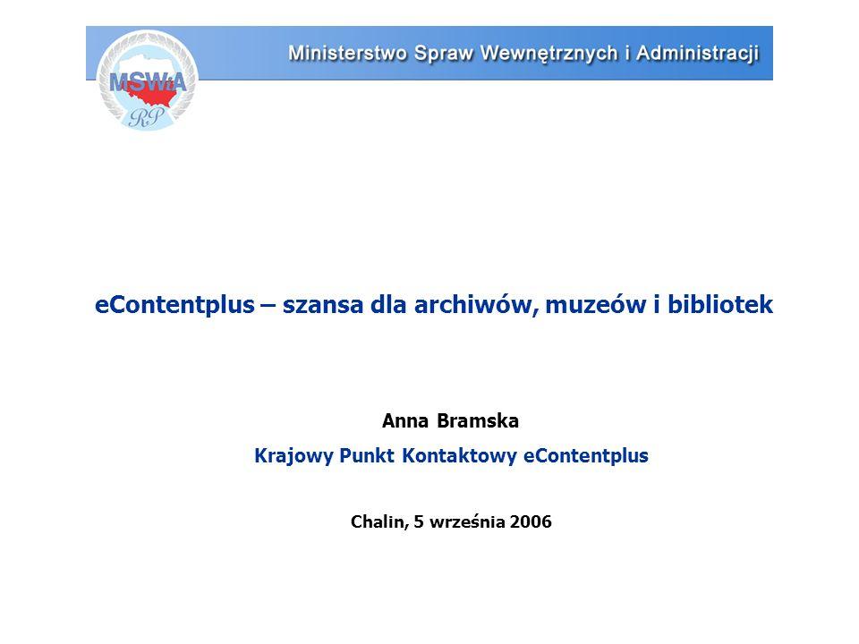eContentplus – szansa dla archiwów, muzeów i bibliotek Anna Bramska Krajowy Punkt Kontaktowy eContentplus Chalin, 5 września 2006