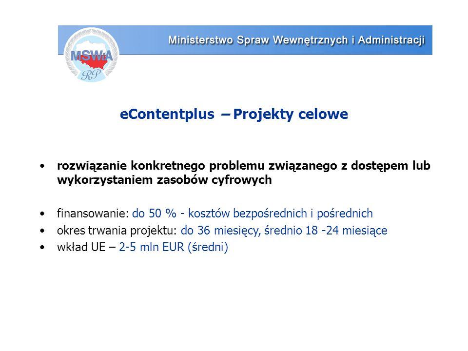 eContentplus – Projekty celowe rozwiązanie konkretnego problemu związanego z dostępem lub wykorzystaniem zasobów cyfrowych finansowanie: do 50 % - kosztów bezpośrednich i pośrednich okres trwania projektu: do 36 miesięcy, średnio 18 -24 miesiące wkład UE – 2-5 mln EUR (średni)