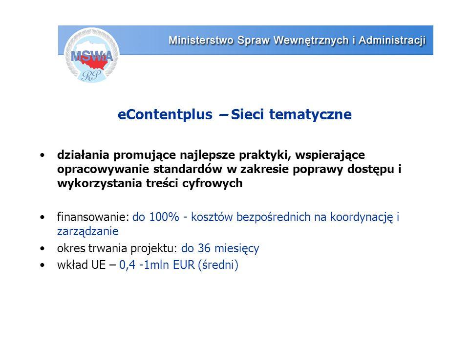 eContentplus – Sieci tematyczne działania promujące najlepsze praktyki, wspierające opracowywanie standardów w zakresie poprawy dostępu i wykorzystania treści cyfrowych finansowanie: do 100% - kosztów bezpośrednich na koordynację i zarządzanie okres trwania projektu: do 36 miesięcy wkład UE – 0,4 -1mln EUR (średni)