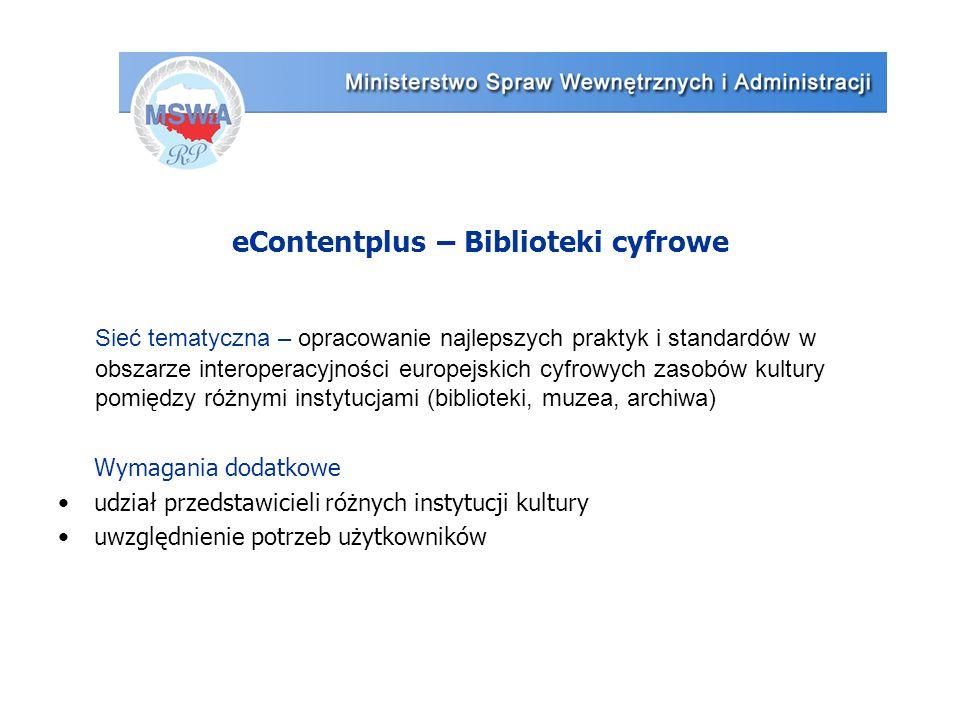 eContentplus – Biblioteki cyfrowe Wymagania dodatkowe udział przedstawicieli różnych instytucji kultury uwzględnienie potrzeb użytkowników Sieć tematyczna – opracowanie najlepszych praktyk i standardów w obszarze interoperacyjności europejskich cyfrowych zasobów kultury pomiędzy różnymi instytucjami (biblioteki, muzea, archiwa)