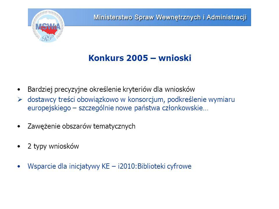Konkurs 2005 – wnioski Bardziej precyzyjne określenie kryteriów dla wniosków  dostawcy treści obowiązkowo w konsorcjum, podkreślenie wymiaru europejskiego – szczególnie nowe państwa członkowskie… Zawężenie obszarów tematycznych 2 typy wniosków Wsparcie dla inicjatywy KE – i2010:Biblioteki cyfrowe