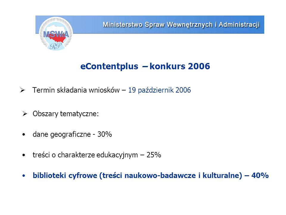 eContentplus – konkurs 2006  Termin składania wniosków – 19 październik 2006  Obszary tematyczne: dane geograficzne - 30% treści o charakterze edukacyjnym – 25% biblioteki cyfrowe (treści naukowo-badawcze i kulturalne) – 40%