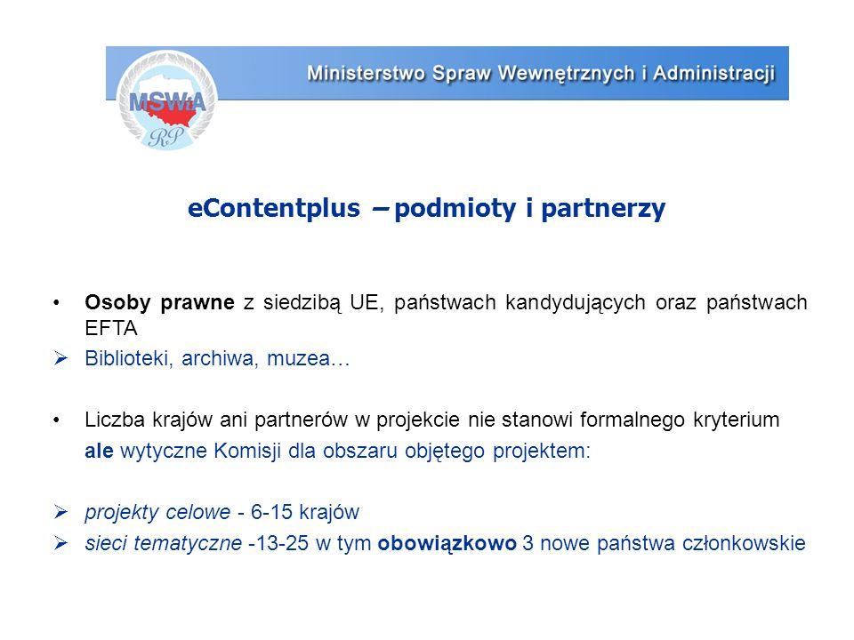 eContentplus – podmioty i partnerzy Osoby prawne z siedzibą UE, państwach kandydujących oraz państwach EFTA  Biblioteki, archiwa, muzea… Liczba krajów ani partnerów w projekcie nie stanowi formalnego kryterium ale wytyczne Komisji dla obszaru objętego projektem:  projekty celowe - 6-15 krajów  sieci tematyczne -13-25 w tym obowiązkowo 3 nowe państwa członkowskie