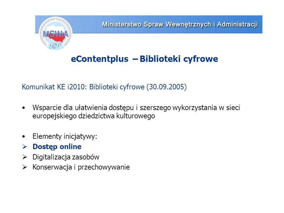 eContentplus – Biblioteki cyfrowe Komunikat KE i2010: Biblioteki cyfrowe (30.09.2005) Wsparcie dla ułatwienia dostępu i szerszego wykorzystania w sieci europejskiego dziedzictwa kulturowego Elementy inicjatywy:  Dostęp online  Digitalizacja zasobów  Konserwacja i przechowywanie