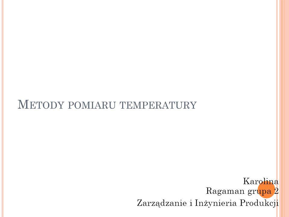 M ETODY POMIARU TEMPERATURY Karolina Ragaman grupa 2 Zarządzanie i Inżynieria Produkcji