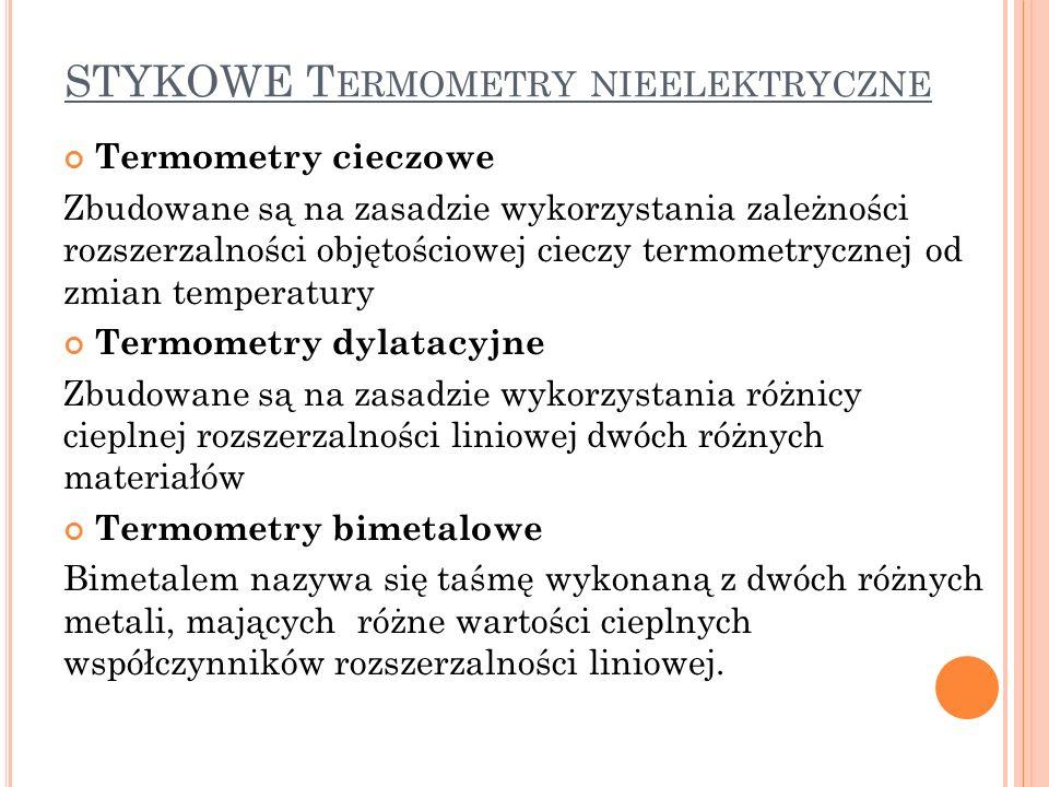 STYKOWE T ERMOMETRY NIEELEKTRYCZNE Termometry cieczowe Zbudowane są na zasadzie wykorzystania zależności rozszerzalności objętościowej cieczy termometrycznej od zmian temperatury Termometry dylatacyjne Zbudowane są na zasadzie wykorzystania różnicy cieplnej rozszerzalności liniowej dwóch różnych materiałów Termometry bimetalowe Bimetalem nazywa się taśmę wykonaną z dwóch różnych metali, mających różne wartości cieplnych współczynników rozszerzalności liniowej.