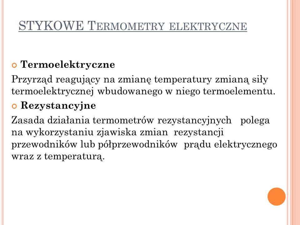 STYKOWE T ERMOMETRY ELEKTRYCZNE Termoelektryczne Przyrząd reagujący na zmianę temperatury zmianą siły termoelektrycznej wbudowanego w niego termoelementu.