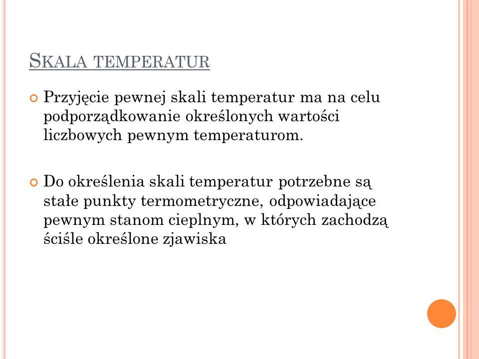 S KALA TEMPERATUR Przyjęcie pewnej skali temperatur ma na celu podporządkowanie określonych wartości liczbowych pewnym temperaturom. Do określenia ska
