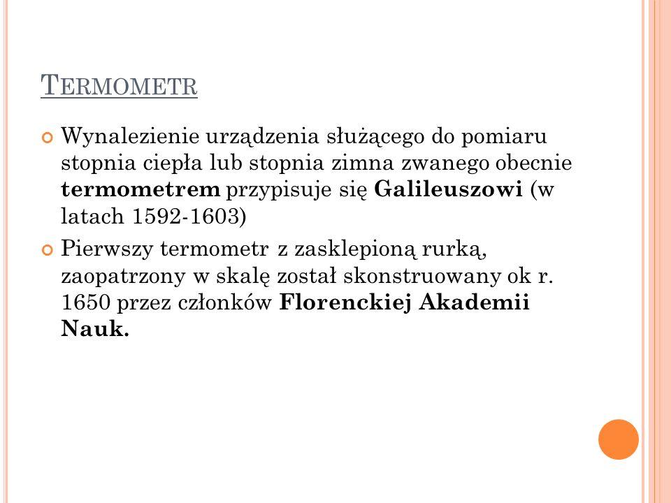 T ERMOMETR Wynalezienie urządzenia służącego do pomiaru stopnia ciepła lub stopnia zimna zwanego obecnie termometrem przypisuje się Galileuszowi (w la