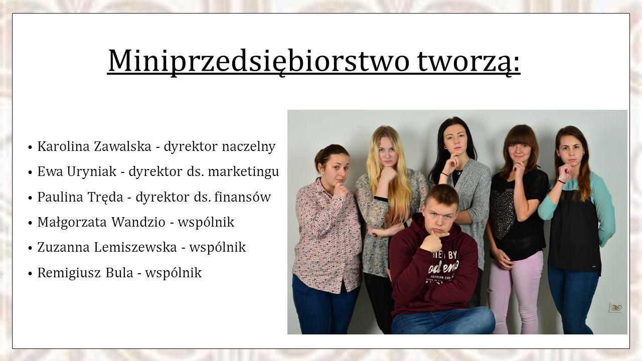 Miniprzedsiębiorstwo tworzą: Karolina Zawalska - dyrektor naczelny Ewa Uryniak - dyrektor ds. marketingu Paulina Tręda - dyrektor ds. finansów Małgorz