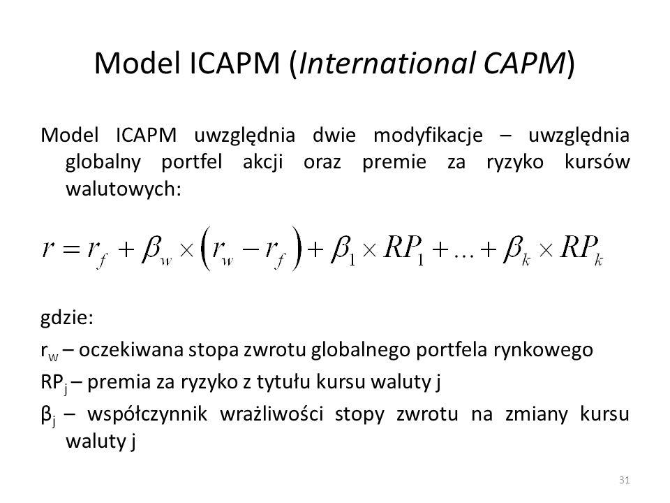 Model ICAPM (International CAPM) Model ICAPM uwzględnia dwie modyfikacje – uwzględnia globalny portfel akcji oraz premie za ryzyko kursów walutowych: gdzie: r w – oczekiwana stopa zwrotu globalnego portfela rynkowego RP j – premia za ryzyko z tytułu kursu waluty j β j – współczynnik wrażliwości stopy zwrotu na zmiany kursu waluty j 31