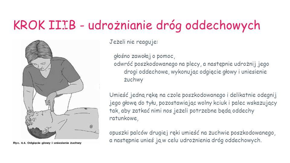 KROK IIIB - udrożnianie dróg oddechowych Jeżeli nie reaguje: głośno zawołaj o pomoc, odwróć poszkodowanego na plecy, a następnie udrożnij jego drogi o