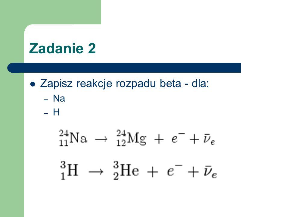 Zadanie 2 Zapisz reakcje rozpadu beta - dla: – Na – H