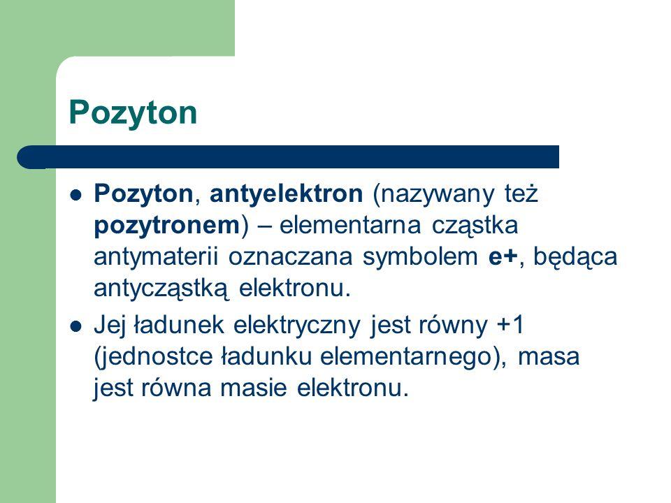 Pozyton Pozyton, antyelektron (nazywany też pozytronem) – elementarna cząstka antymaterii oznaczana symbolem e+, będąca antycząstką elektronu. Jej ład