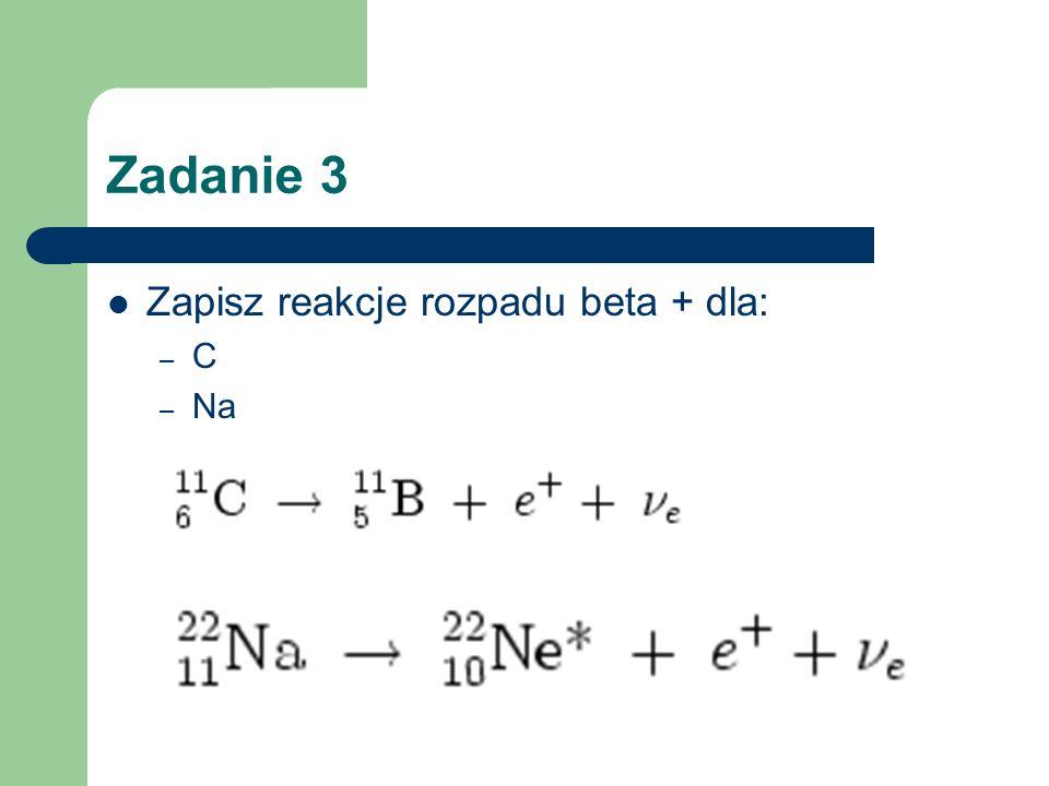 Zadanie 3 Zapisz reakcje rozpadu beta + dla: – C – Na