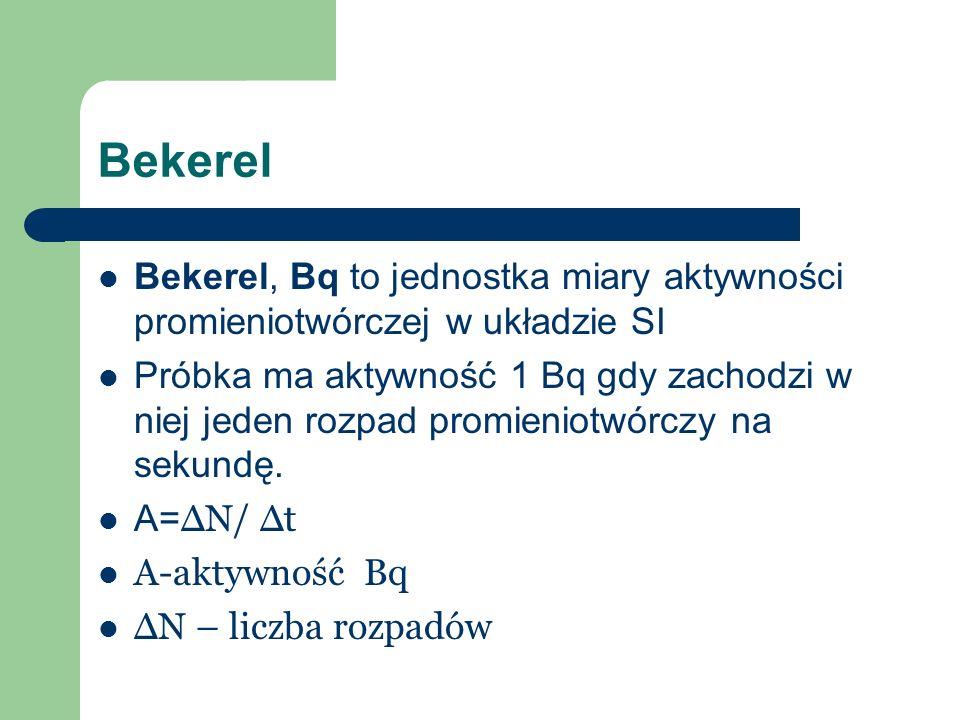 Bekerel Bekerel, Bq to jednostka miary aktywności promieniotwórczej w układzie SI Próbka ma aktywność 1 Bq gdy zachodzi w niej jeden rozpad promieniot