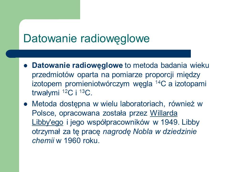 Datowanie radiowęglowe Datowanie radiowęglowe to metoda badania wieku przedmiotów oparta na pomiarze proporcji między izotopem promieniotwórczym węgla