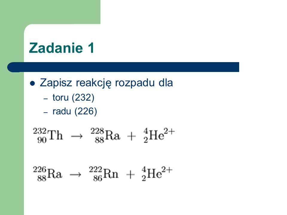 Zadanie 1 Zapisz reakcję rozpadu dla – toru (232) – radu (226)