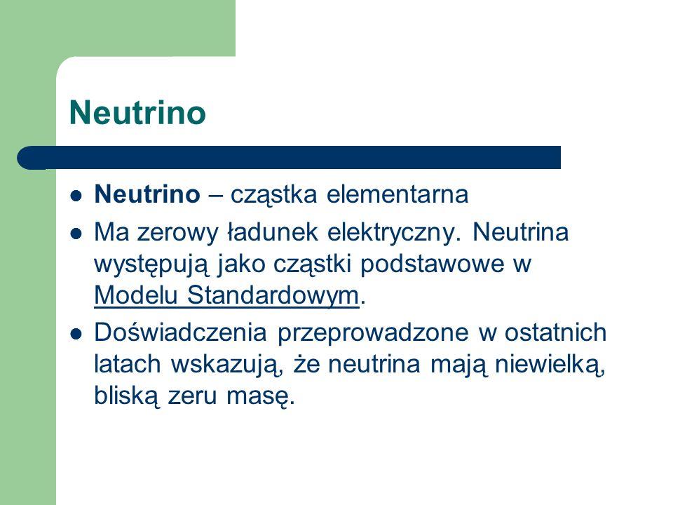 Neutrino Neutrino – cząstka elementarna Ma zerowy ładunek elektryczny. Neutrina występują jako cząstki podstawowe w Modelu Standardowym. Modelu Standa