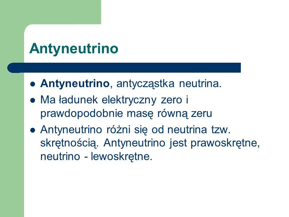Antyneutrino Antyneutrino, antycząstka neutrina. Ma ładunek elektryczny zero i prawdopodobnie masę równą zeru Antyneutrino różni się od neutrina tzw.