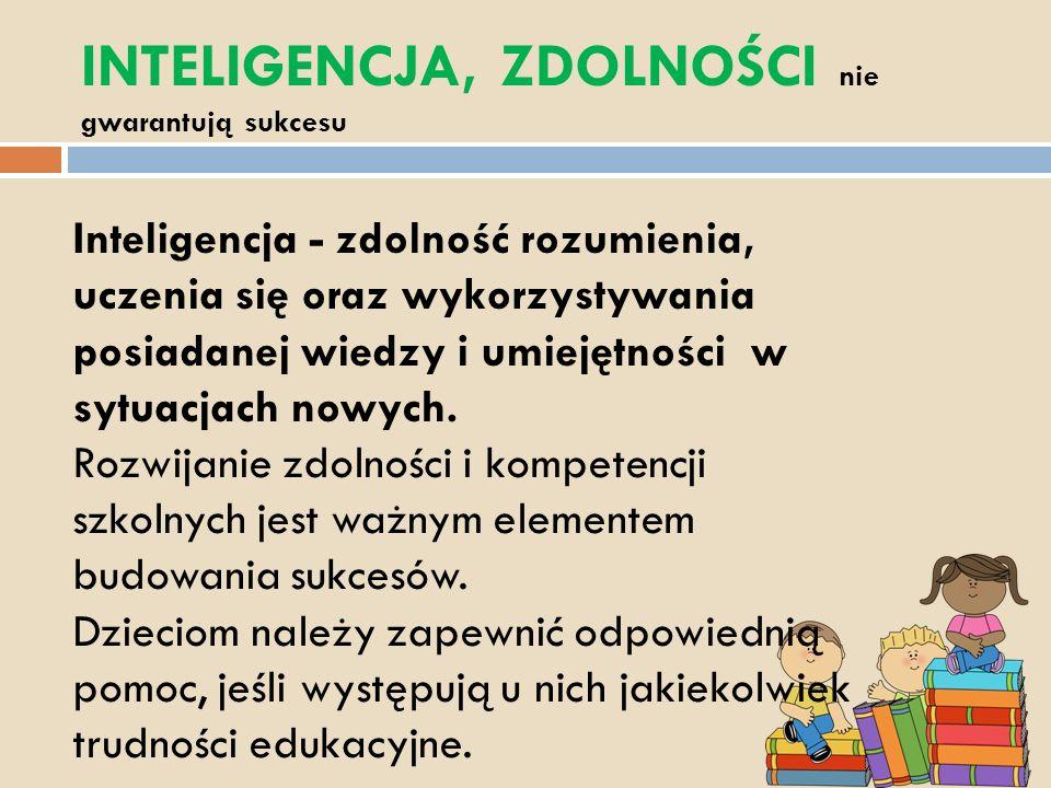 INTELIGENCJA, ZDOLNOŚCI nie gwarantują sukcesu Inteligencja - zdolność rozumienia, uczenia się oraz wykorzystywania posiadanej wiedzy i umiejętności w sytuacjach nowych.