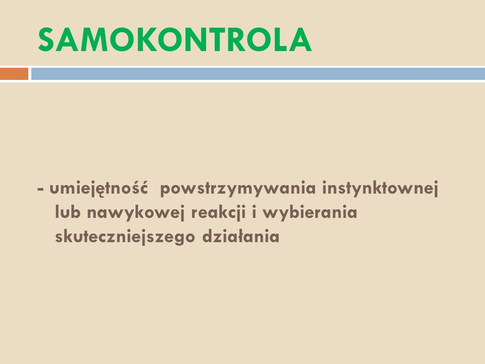SAMOKONTROLA - umiejętność powstrzymywania instynktownej lub nawykowej reakcji i wybierania skuteczniejszego działania