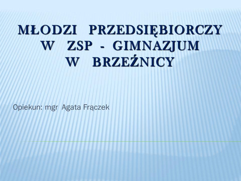 M Ł ODZI PRZEDSI Ę BIORCZY W ZSP - GIMNAZJUM W BRZE Ź NICY Opiekun: mgr Agata Frączek