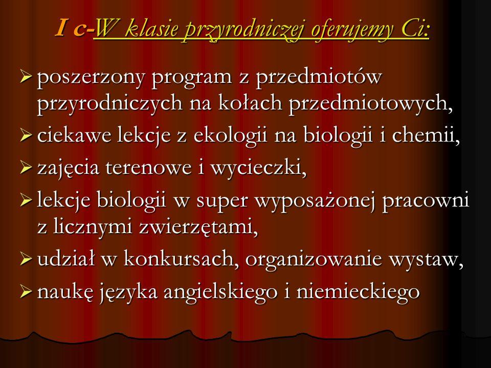 I c-W klasie przyrodniczej oferujemy Ci: I c-W klasie przyrodniczej oferujemy Ci:  poszerzony program z przedmiotów przyrodniczych na kołach przedmiotowych,  ciekawe lekcje z ekologii na biologii i chemii,  zajęcia terenowe i wycieczki,  lekcje biologii w super wyposażonej pracowni z licznymi zwierzętami,  udział w konkursach, organizowanie wystaw,  naukę języka angielskiego i niemieckiego