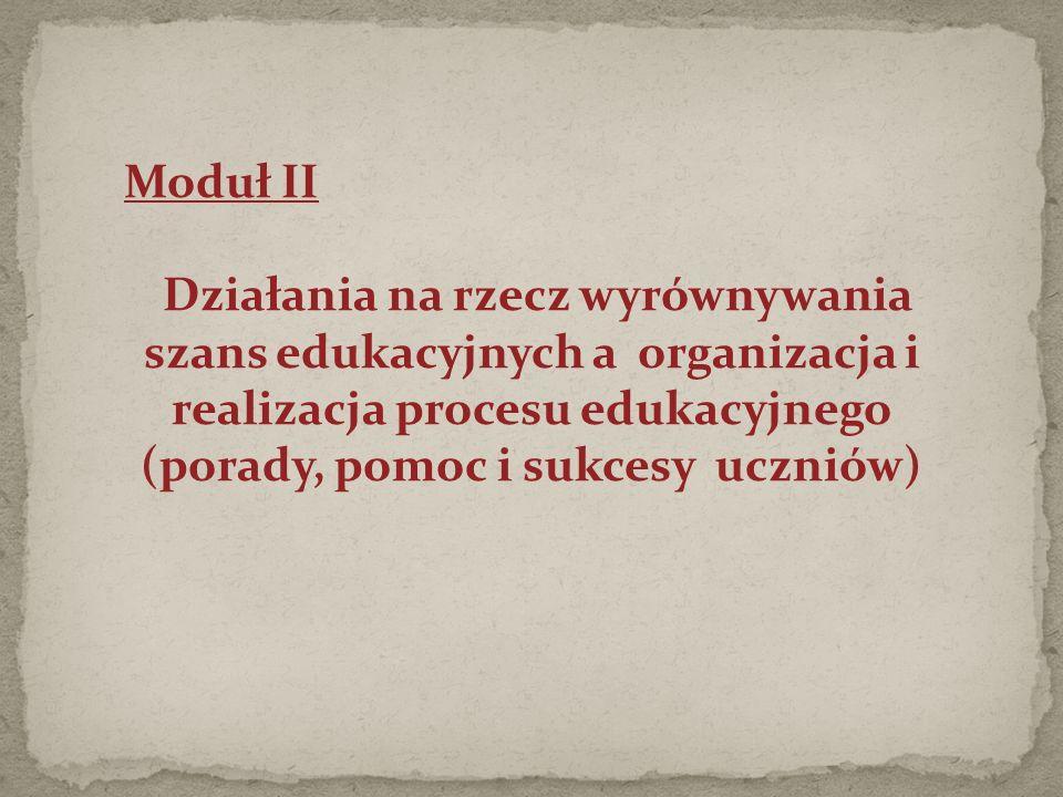 Moduł II Działania na rzecz wyrównywania szans edukacyjnych a organizacja i realizacja procesu edukacyjnego (porady, pomoc i sukcesy uczniów)