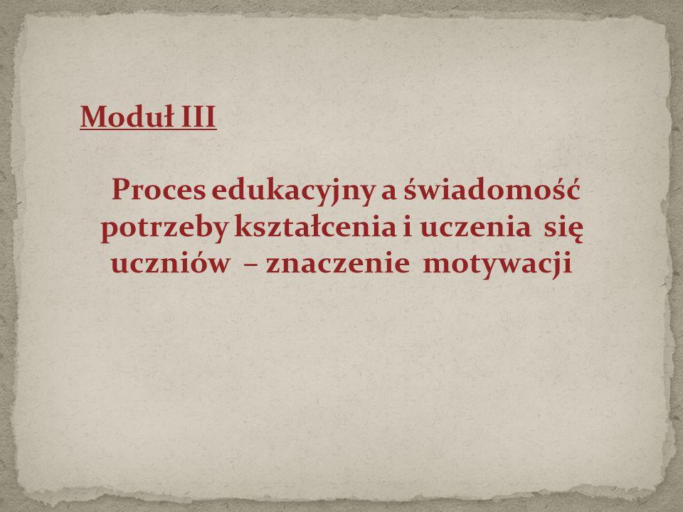 Moduł III Proces edukacyjny a świadomość potrzeby kształcenia i uczenia się uczniów – znaczenie motywacji
