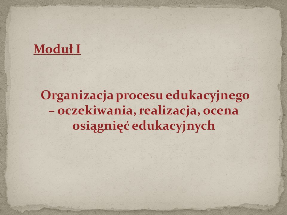 Moduł I Organizacja procesu edukacyjnego – oczekiwania, realizacja, ocena osiągnięć edukacyjnych