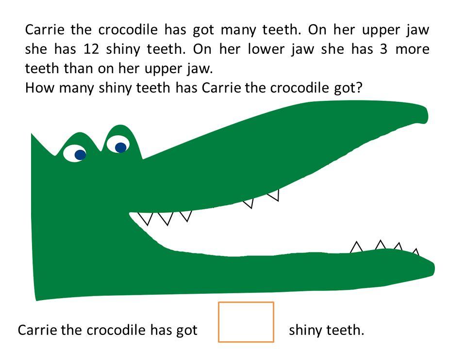 Carrie the crocodile has got many teeth. On her upper jaw she has 12 shiny teeth. On her lower jaw she has 3 more teeth than on her upper jaw. How man