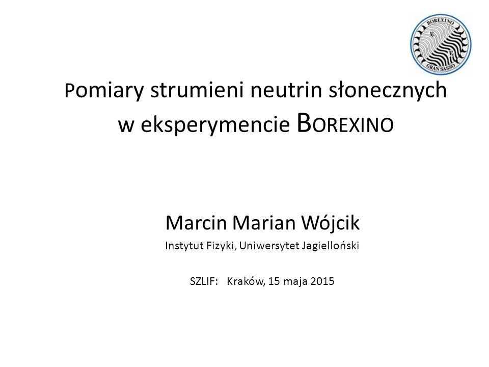 P omiary strumieni neutrin słonecznych w eksperymencie B OREXINO Marcin Marian Wójcik Instytut Fizyki, Uniwersytet Jagielloński SZLIF: Kraków, 15 maja 2015