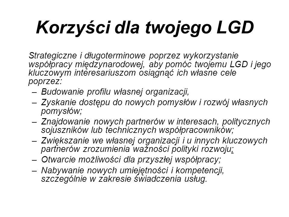 Korzyści dla twojego LGD Strategiczne i długoterminowe poprzez wykorzystanie współpracy międzynarodowej, aby pomóc twojemu LGD i jego kluczowym interesariuszom osiągnąć ich własne cele poprzez: –Budowanie profilu własnej organizacji, –Zyskanie dostępu do nowych pomysłów i rozwój własnych pomysłów; –Znajdowanie nowych partnerów w interesach, politycznych sojuszników lub technicznych współpracowników; –Zwiększanie we własnej organizacji i u innych kluczowych partnerów zrozumienia ważności polityki rozwoju; –Otwarcie możliwości dla przyszłej współpracy; –Nabywanie nowych umiejętności i kompetencji, szczególnie w zakresie świadczenia usług.