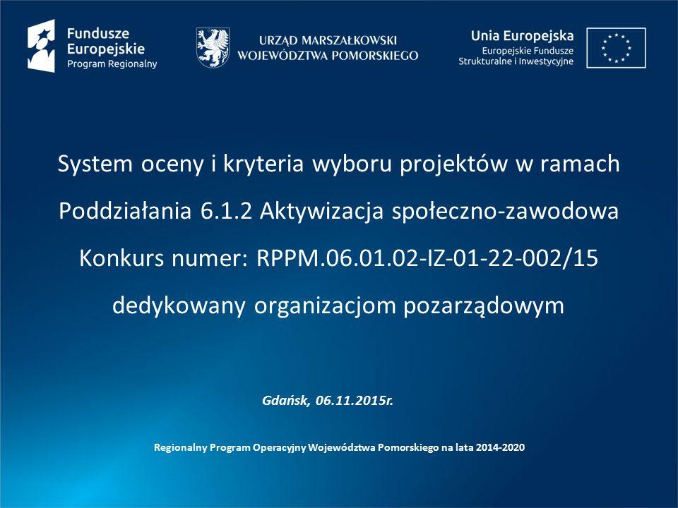 System oceny i kryteria wyboru projektów w ramach Poddziałania 6.1.2 Aktywizacja społeczno-zawodowa Konkurs numer: RPPM.06.01.02-IZ-01-22-002/15 dedykowany organizacjom pozarządowym Regionalny Program Operacyjny Województwa Pomorskiego na lata 2014-2020 Gdańsk, 06.11.2015r.