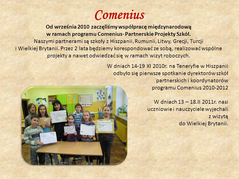 Od września 2010 zaczęliśmy współpracę międzynarodową w ramach programu Comenius- Partnerskie Projekty Szkół.