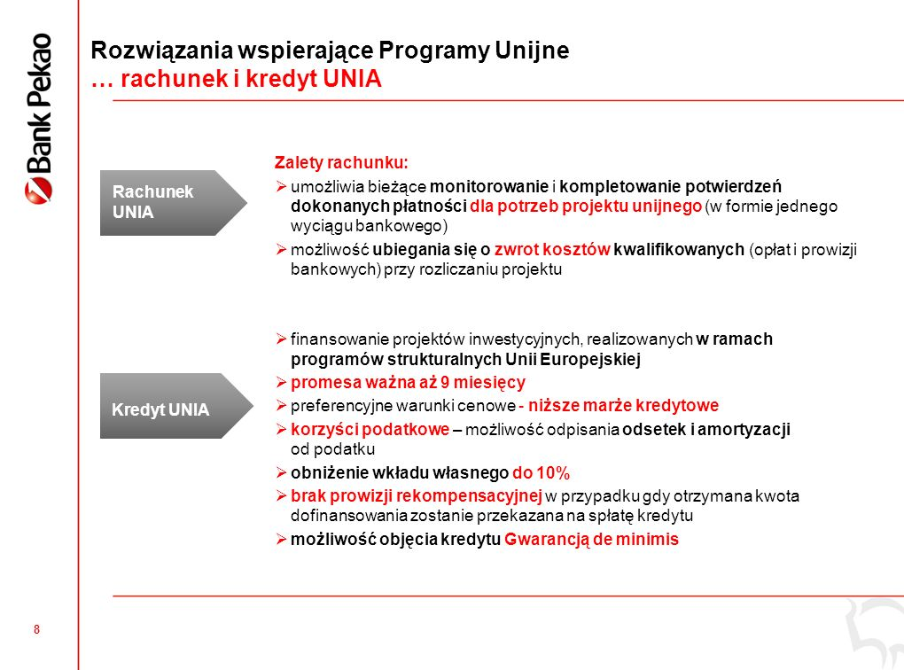 8 Rozwiązania wspierające Programy Unijne … rachunek i kredyt UNIA Rachunek UNIA Kredyt UNIA Zalety rachunku:  umożliwia bieżące monitorowanie i kompletowanie potwierdzeń dokonanych płatności dla potrzeb projektu unijnego (w formie jednego wyciągu bankowego)  możliwość ubiegania się o zwrot kosztów kwalifikowanych (opłat i prowizji bankowych) przy rozliczaniu projektu  finansowanie projektów inwestycyjnych, realizowanych w ramach programów strukturalnych Unii Europejskiej  promesa ważna aż 9 miesięcy  preferencyjne warunki cenowe - niższe marże kredytowe  korzyści podatkowe – możliwość odpisania odsetek i amortyzacji od podatku  obniżenie wkładu własnego do 10%  brak prowizji rekompensacyjnej w przypadku gdy otrzymana kwota dofinansowania zostanie przekazana na spłatę kredytu  możliwość objęcia kredytu Gwarancją de minimis