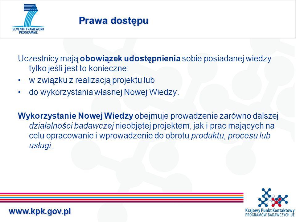 www.kpk.gov.pl Zasady praw dostępu Uczestnicy mają prawo dostępu do Nowej Wiedzy, jeśli jest ona niezbędna do: realizacji projektu –nieodpłatnie wykorzystania własnej Nowej Wiedzy –zgodnie z zawartą odrębną umową, nieodpłatnie lub na sprawiedliwych i rozsądnych warunkach Uczestnicy mają prawo dostępu do Wiedzy Istniejącej, jeśli jest ona niezbędna do realizacji projektu –nieodpłatnie lub na zasadach uzgodnionych przed podpisaniem umowy z KE wykorzystania własnej Nowej Wiedzy –zgodnie z zawartą odrębną umową, nieodpłatnie lub na sprawiedliwych i rozsądnych warunkach