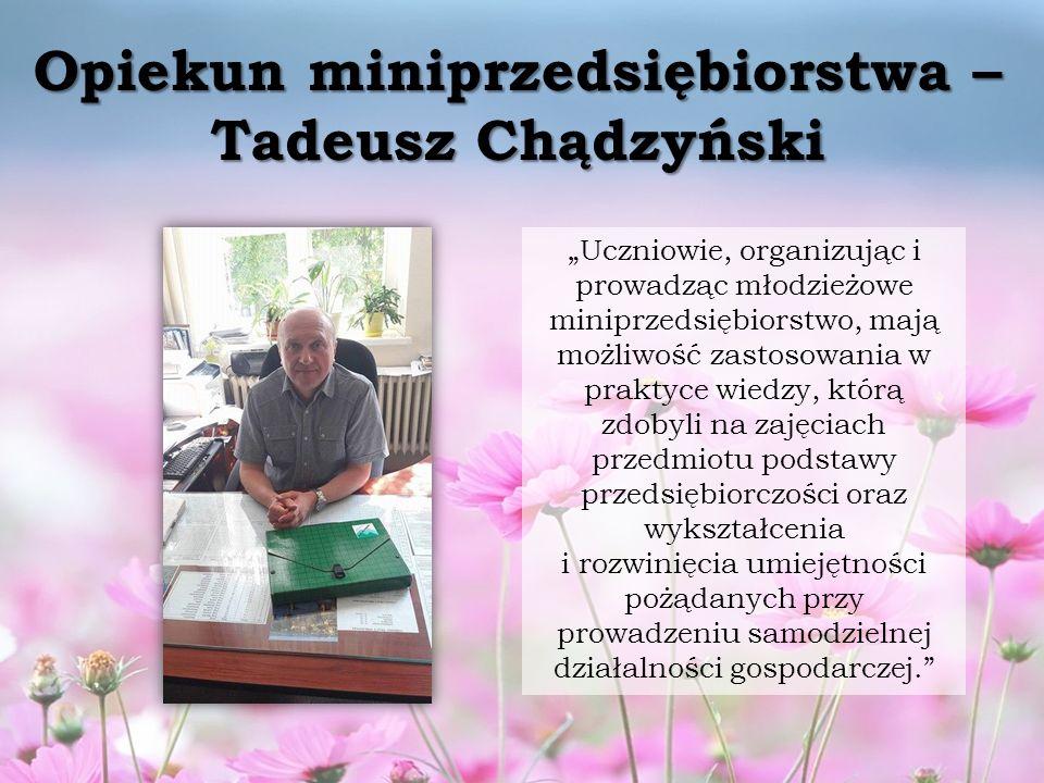 """Opiekun miniprzedsiębiorstwa – Tadeusz Chądzyński """"Uczniowie, organizując i prowadząc młodzieżowe miniprzedsiębiorstwo, mają możliwość zastosowania w praktyce wiedzy, którą zdobyli na zajęciach przedmiotu podstawy przedsiębiorczości oraz wykształcenia i rozwinięcia umiejętności pożądanych przy prowadzeniu samodzielnej działalności gospodarczej."""