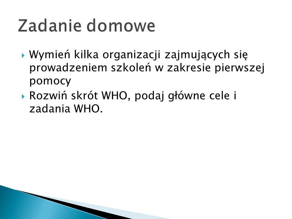  Wymień kilka organizacji zajmujących się prowadzeniem szkoleń w zakresie pierwszej pomocy  Rozwiń skrót WHO, podaj główne cele i zadania WHO.