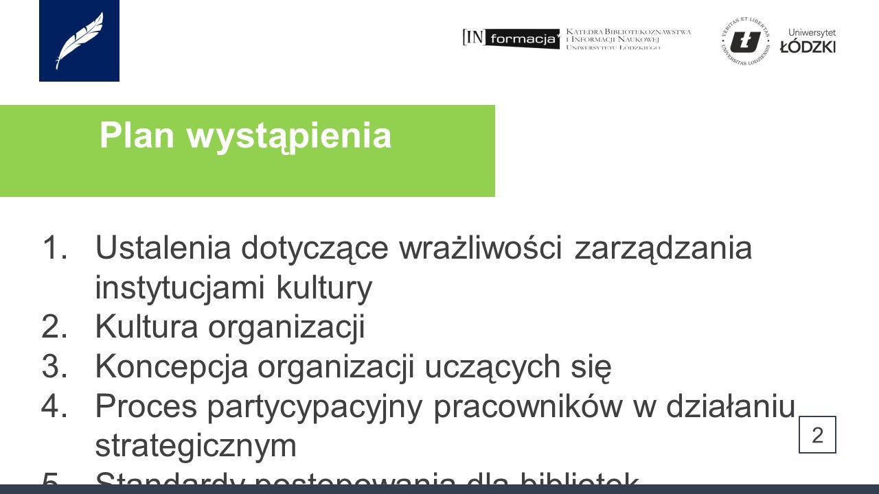 Plan wystąpienia 2 1.Ustalenia dotyczące wrażliwości zarządzania instytucjami kultury 2.Kultura organizacji 3.Koncepcja organizacji uczących się 4.Proces partycypacyjny pracowników w działaniu strategicznym 5.Standardy postępowania dla bibliotek 6.Podsumowanie