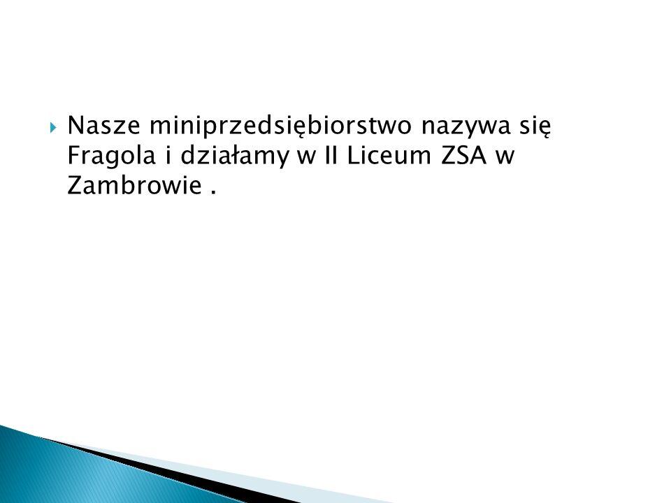  Nasze miniprzedsiębiorstwo nazywa się Fragola i działamy w II Liceum ZSA w Zambrowie.